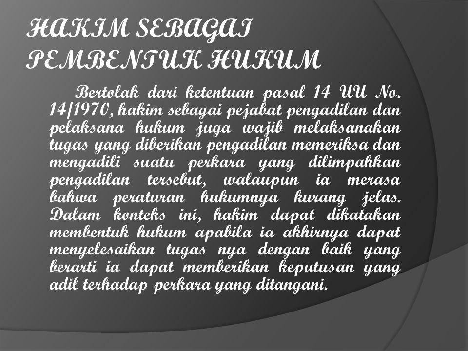 HAKIM SEBAGAI PEMBENTUK HUKUM Bertolak dari ketentuan pasal 14 UU No. 14/1970, hakim sebagai pejabat pengadilan dan pelaksana hukum juga wajib melaksa