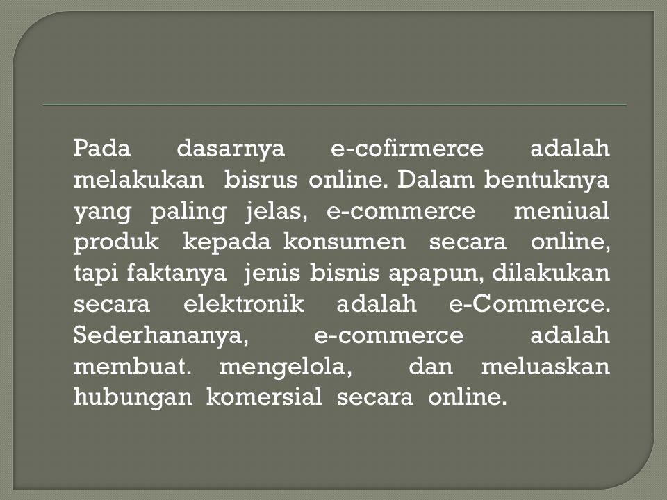 Pada dasarnya e-cofirmerce adalah melakukan bisrus online.