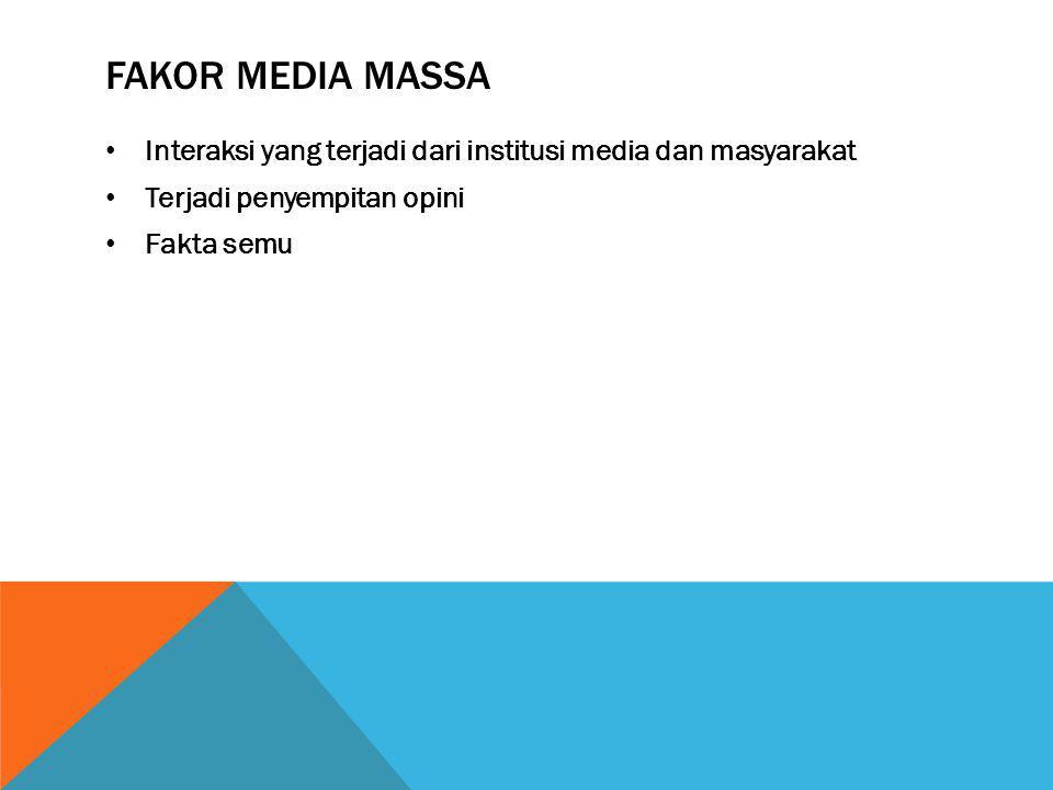 FAKOR MEDIA MASSA Interaksi yang terjadi dari institusi media dan masyarakat Terjadi penyempitan opini Fakta semu