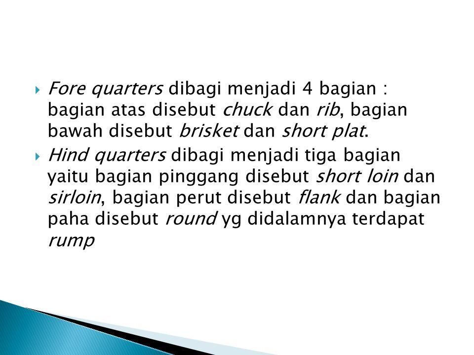  Fore quarters dibagi menjadi 4 bagian : bagian atas disebut chuck dan rib, bagian bawah disebut brisket dan short plat.  Hind quarters dibagi menja