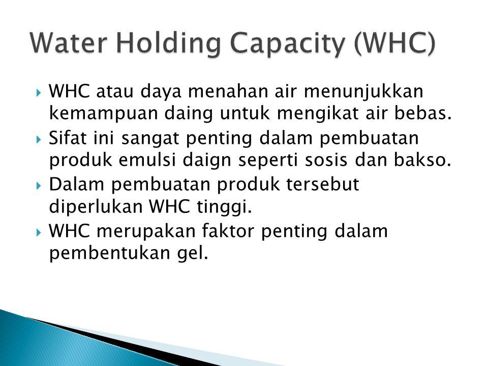  WHC atau daya menahan air menunjukkan kemampuan daing untuk mengikat air bebas.  Sifat ini sangat penting dalam pembuatan produk emulsi daign seper