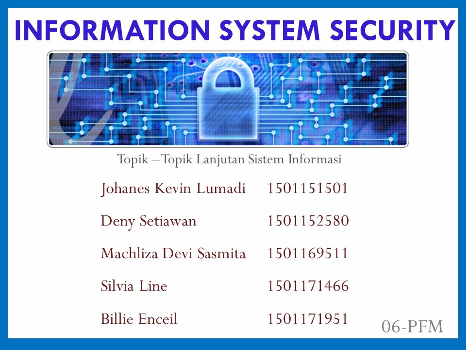 INFORMATION SYSTEM SECURITY Johanes Kevin Lumadi 1501151501 Deny Setiawan1501152580 Machliza Devi Sasmita 1501169511 Silvia Line1501171466 Billie Enceil1501171951 06-PFM Topik – Topik Lanjutan Sistem Informasi