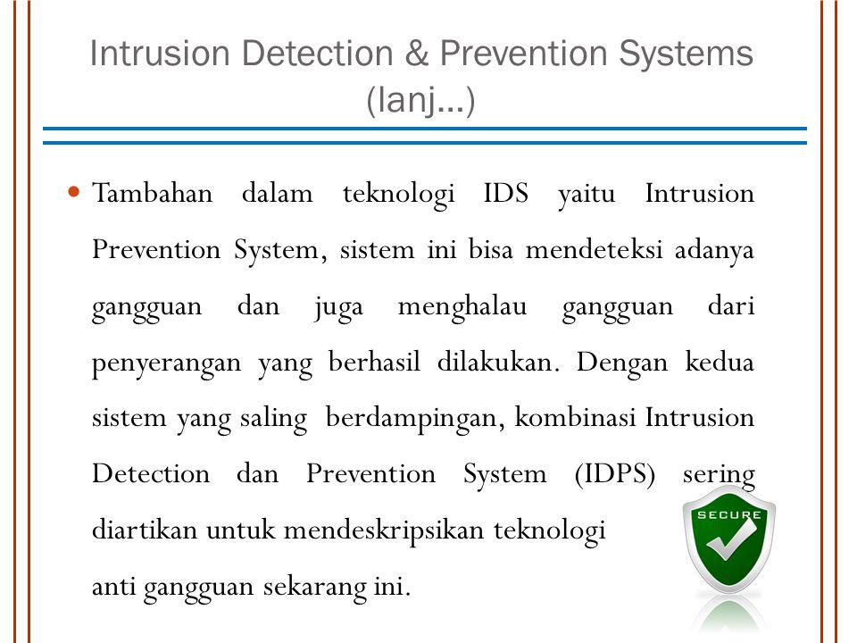 Intrusion Detection & Prevention Systems (lanj…) Tambahan dalam teknologi IDS yaitu Intrusion Prevention System, sistem ini bisa mendeteksi adanya gangguan dan juga menghalau gangguan dari penyerangan yang berhasil dilakukan.