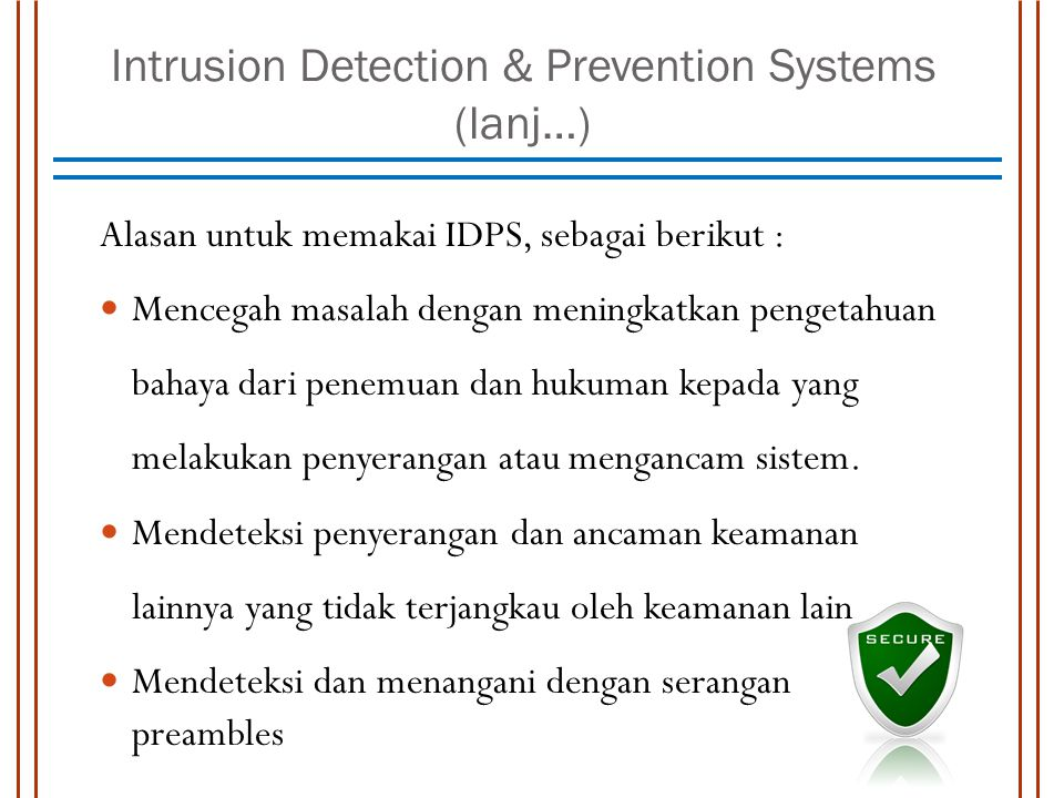 Intrusion Detection & Prevention Systems (lanj…) Alasan untuk memakai IDPS, sebagai berikut : Mencegah masalah dengan meningkatkan pengetahuan bahaya dari penemuan dan hukuman kepada yang melakukan penyerangan atau mengancam sistem.