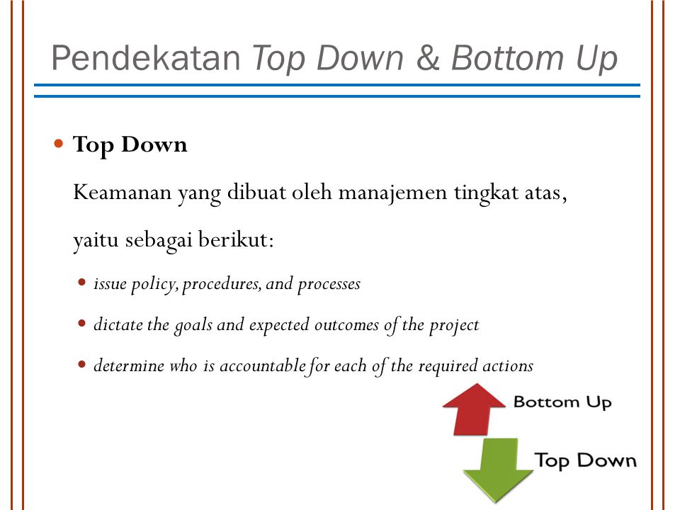 Pendekatan Top Down & Bottom Up Top Down Keamanan yang dibuat oleh manajemen tingkat atas, yaitu sebagai berikut: issue policy, procedures, and processes dictate the goals and expected outcomes of the project determine who is accountable for each of the required actions