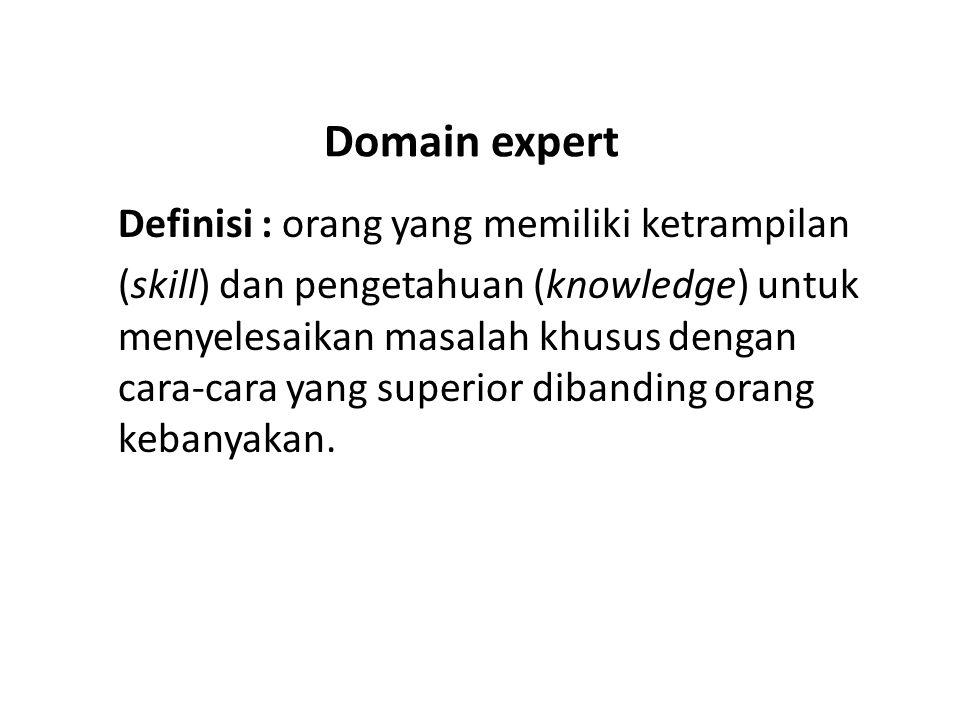 Domain expert Definisi : orang yang memiliki ketrampilan (skill) dan pengetahuan (knowledge) untuk menyelesaikan masalah khusus dengan cara-cara yang superior dibanding orang kebanyakan.