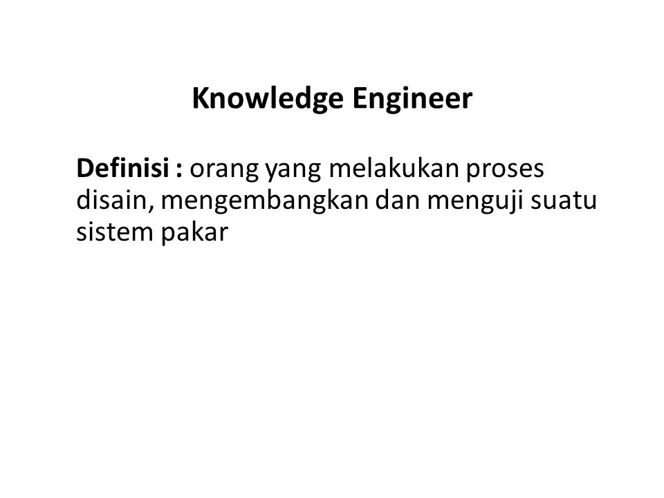 Knowledge Engineer Definisi : orang yang melakukan proses disain, mengembangkan dan menguji suatu sistem pakar