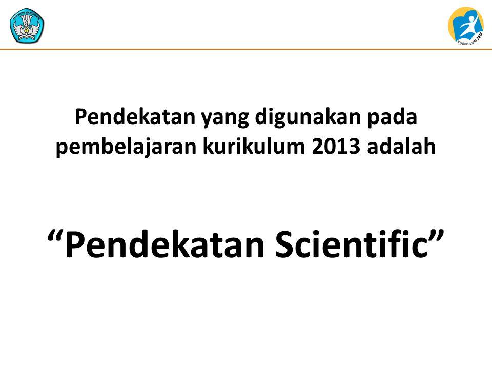 Esensi Pendekatan Saintifik  Proses pembelajaran dapat dipadankan dengan suatu proses ilmiah.