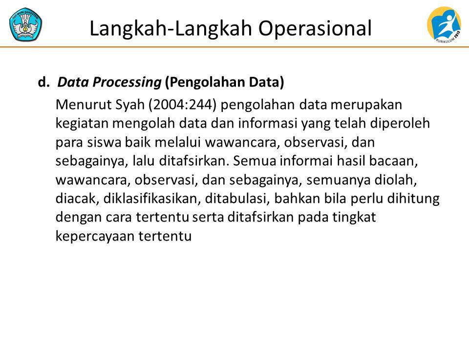 d. Data Processing (Pengolahan Data) Menurut Syah (2004:244) pengolahan data merupakan kegiatan mengolah data dan informasi yang telah diperoleh para