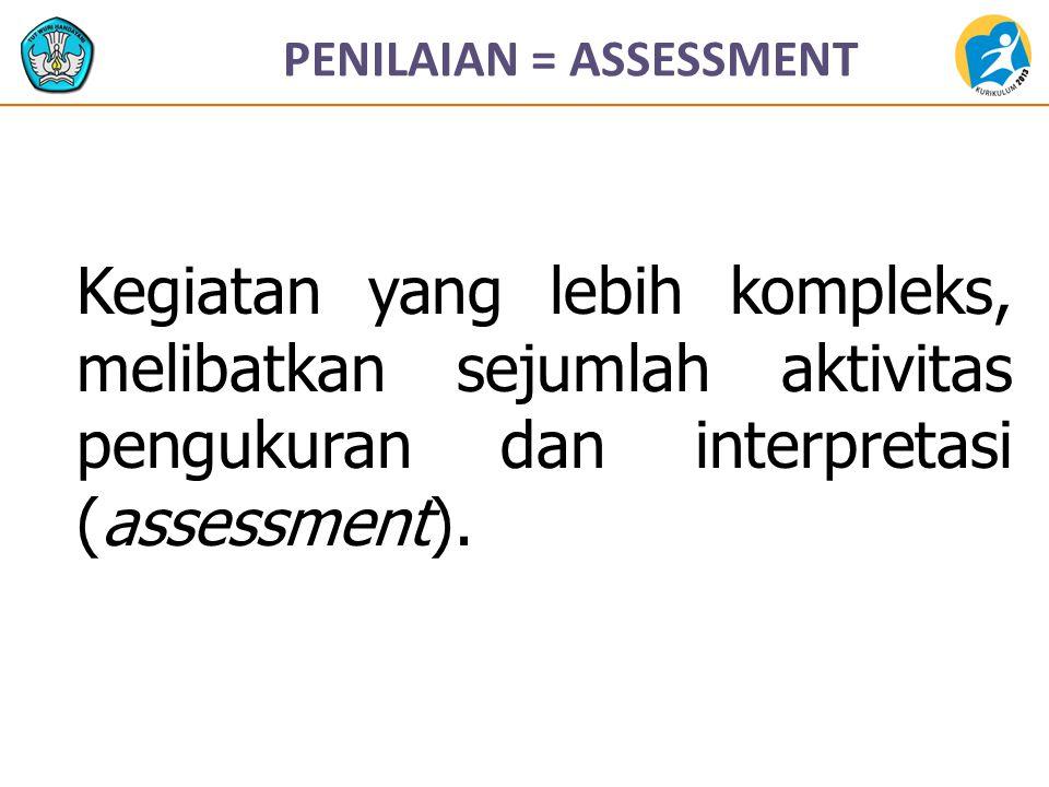 PENILAIAN = ASSESSMENT Kegiatan yang lebih kompleks, melibatkan sejumlah aktivitas pengukuran dan interpretasi (assessment).