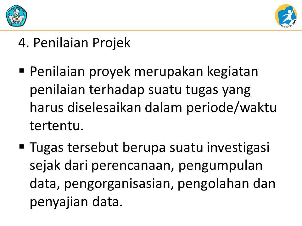 4. Penilaian Projek  Penilaian proyek merupakan kegiatan penilaian terhadap suatu tugas yang harus diselesaikan dalam periode/waktu tertentu.  Tugas