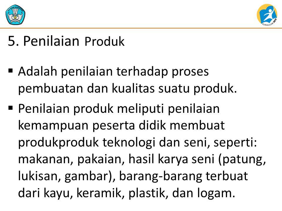 5. Penilaian Produk  Adalah penilaian terhadap proses pembuatan dan kualitas suatu produk.  Penilaian produk meliputi penilaian kemampuan peserta di