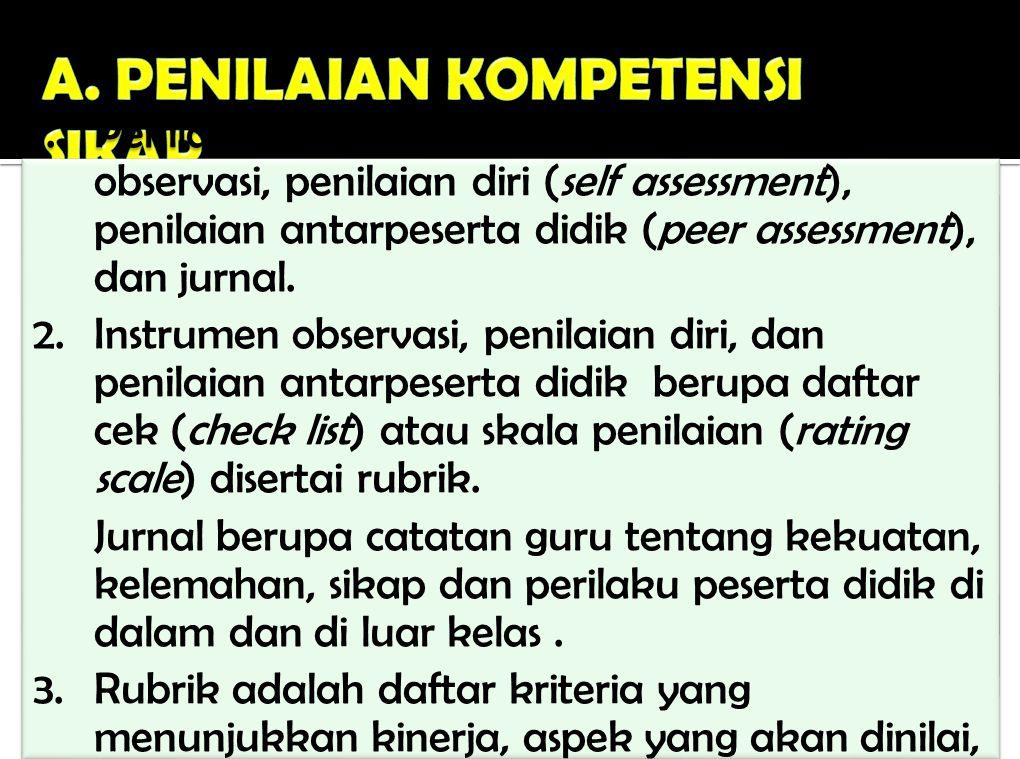 1.Penilaian kompetensi sikap dilakukan melalui observasi, penilaian diri (self assessment), penilaian antarpeserta didik (peer assessment), dan jurnal