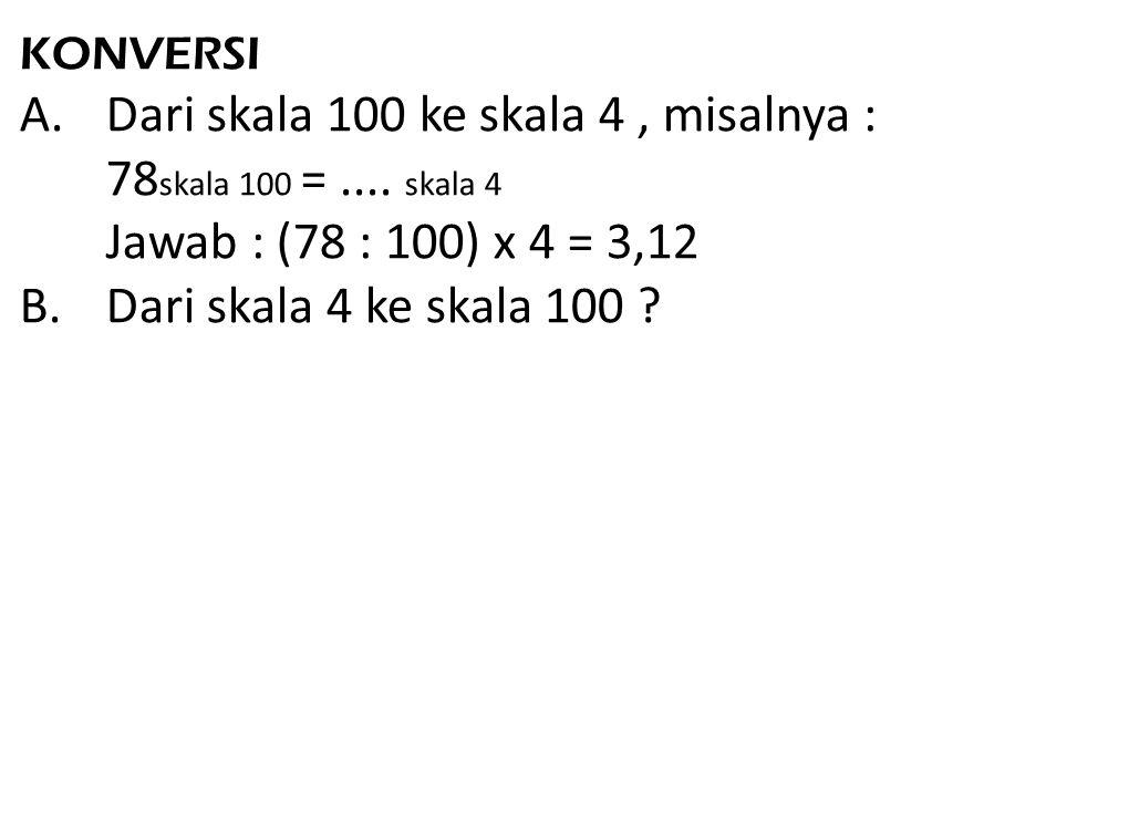 KONVERSI A.Dari skala 100 ke skala 4, misalnya : 78 skala 100 =.... skala 4 Jawab : (78 : 100) x 4 = 3,12 B.Dari skala 4 ke skala 100 ?