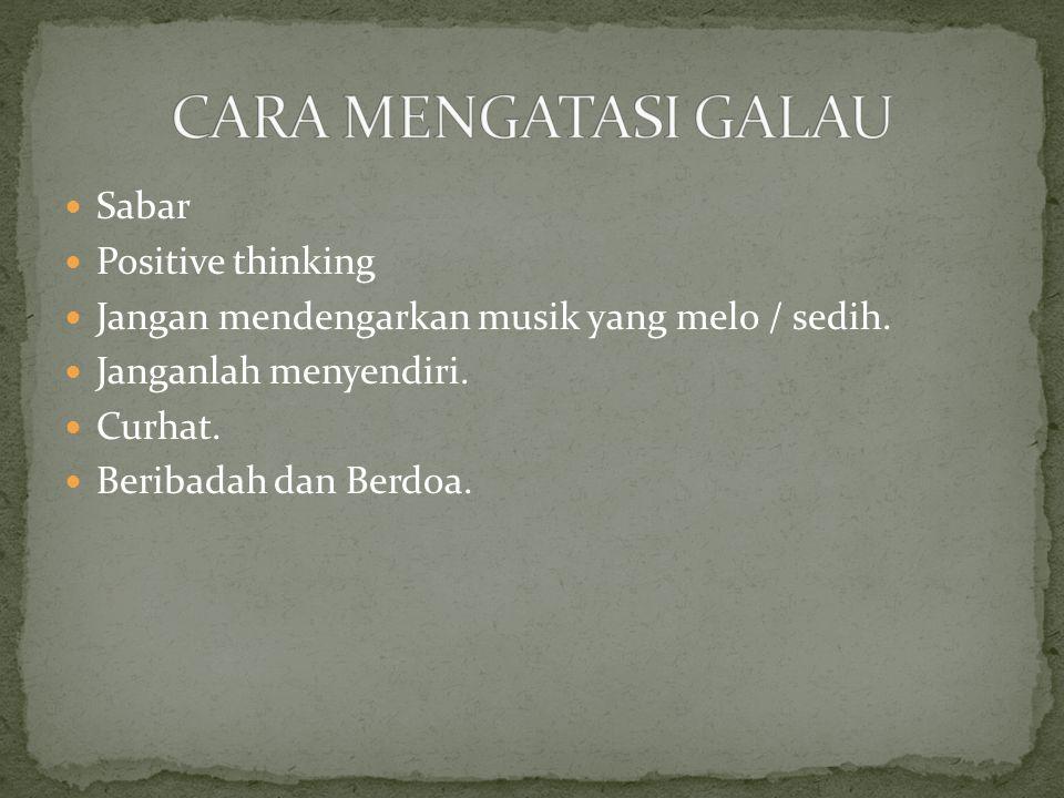Sabar Positive thinking Jangan mendengarkan musik yang melo / sedih. Janganlah menyendiri. Curhat. Beribadah dan Berdoa.