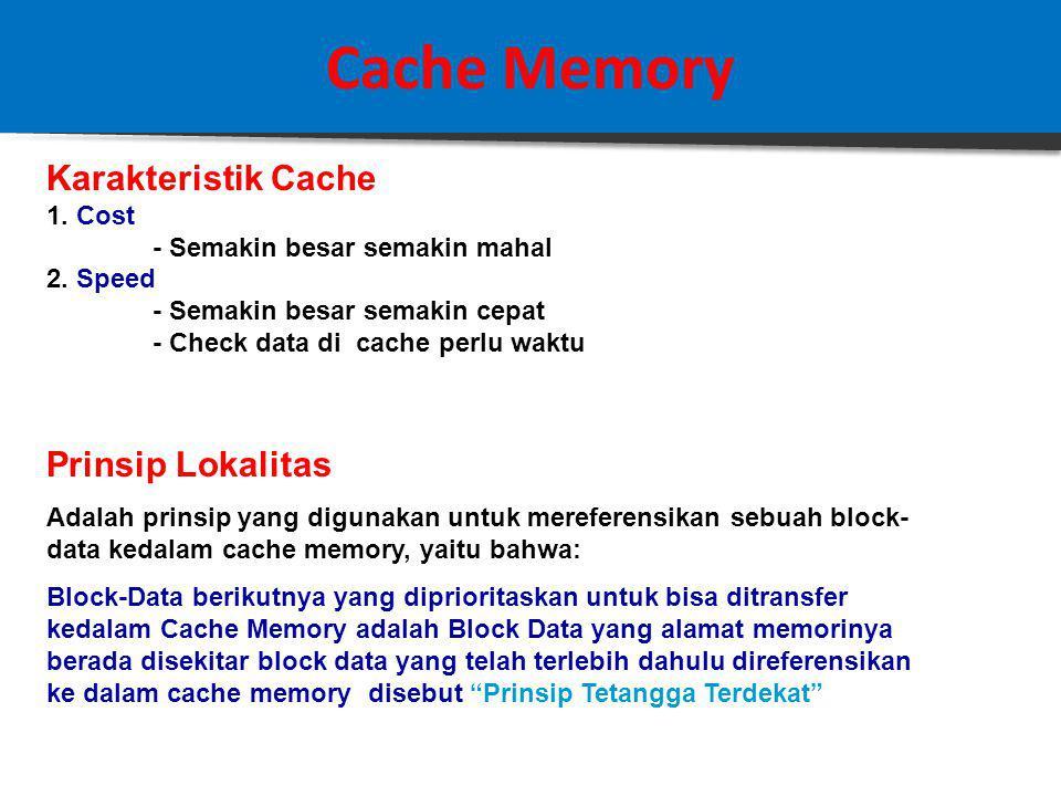 Cache Memory Studi Kasus : Associative Mapping Jika diketahui sebuah sistem komputer dengan Main Memory = 16 MB, dilengkapi dengan Cache = 64 kB, 1 Block Data = 4 byte Ditanyakan: Struktur Address Associative Mapping Solusi: 16 MB memory memiliki total address sebanyak 2 24 = 16.777.216 (a) TOTAL field = 24 bit (16 M = 2 24 ) (b) WORD field = 2 bit ( 1 block = 4 = 2 2 ) (c ) TAG field = 24 – 2= 22bit