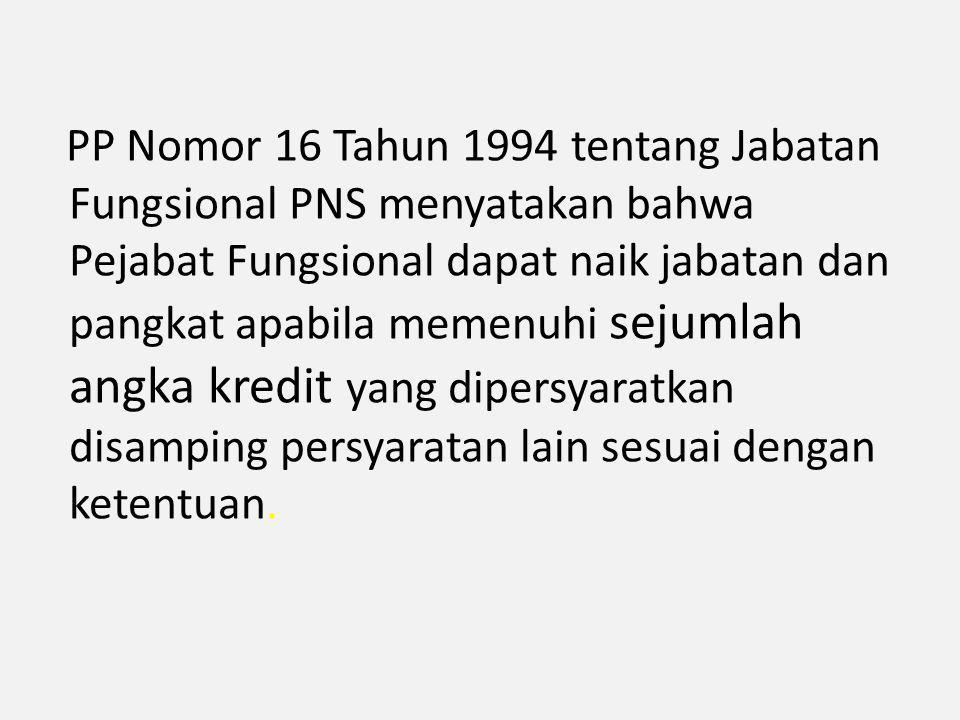 PP Nomor 16 Tahun 1994 tentang Jabatan Fungsional PNS menyatakan bahwa Pejabat Fungsional dapat naik jabatan dan pangkat apabila memenuhi sejumlah angka kredit yang dipersyaratkan disamping persyaratan lain sesuai dengan ketentuan.
