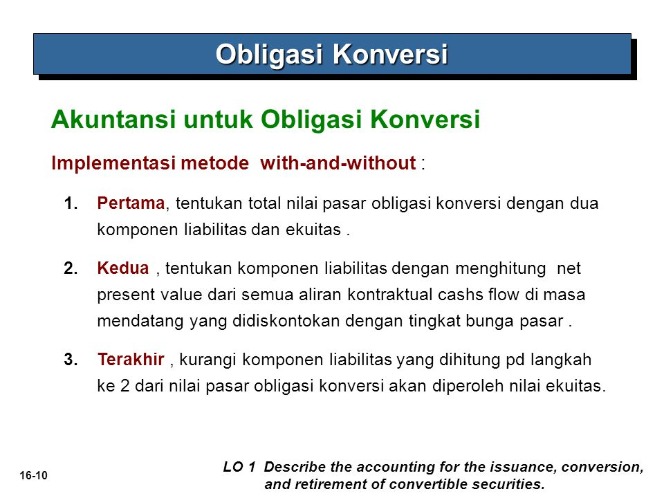 16-10 Obligasi Konversi LO 1 Describe the accounting for the issuance, conversion, and retirement of convertible securities. Implementasi metode with-
