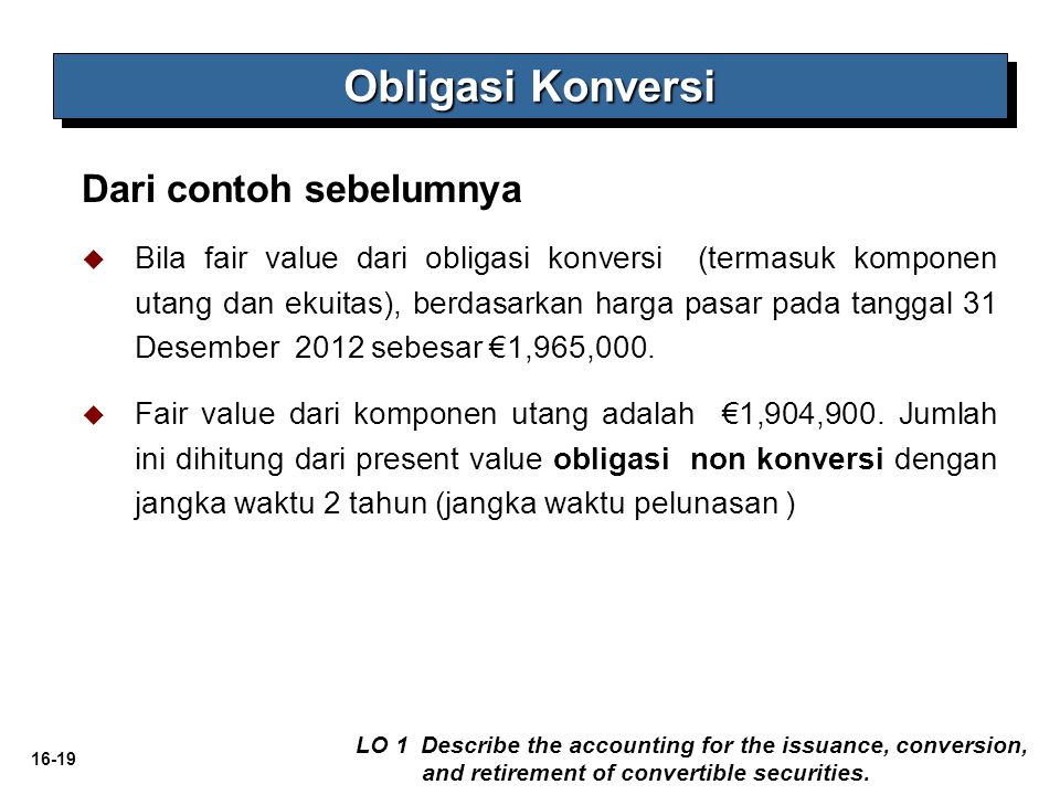 16-19 Dari contoh sebelumnya Obligasi Konversi LO 1 Describe the accounting for the issuance, conversion, and retirement of convertible securities. 