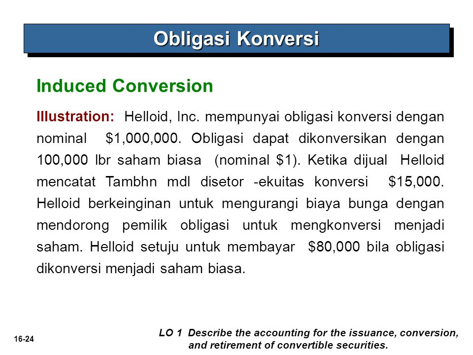 16-24 Obligasi Konversi LO 1 Describe the accounting for the issuance, conversion, and retirement of convertible securities. Induced Conversion Illust