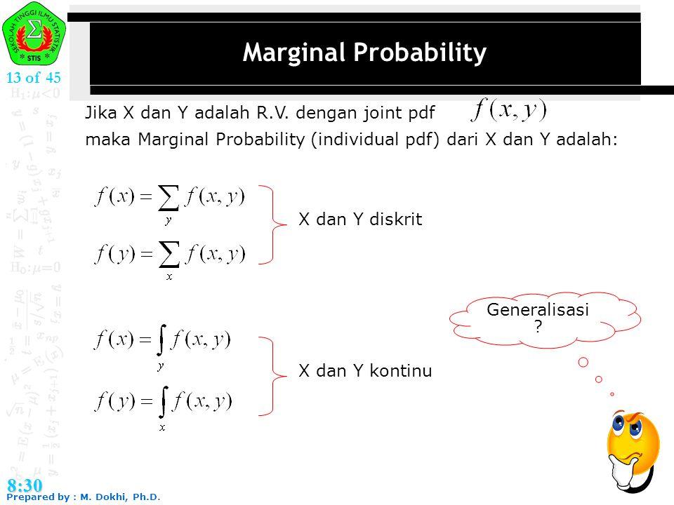 Prepared by : M. Dokhi, Ph.D. 8:30 13 of 45 Marginal Probability Jika X dan Y adalah R.V. dengan joint pdf maka Marginal Probability (individual pdf)