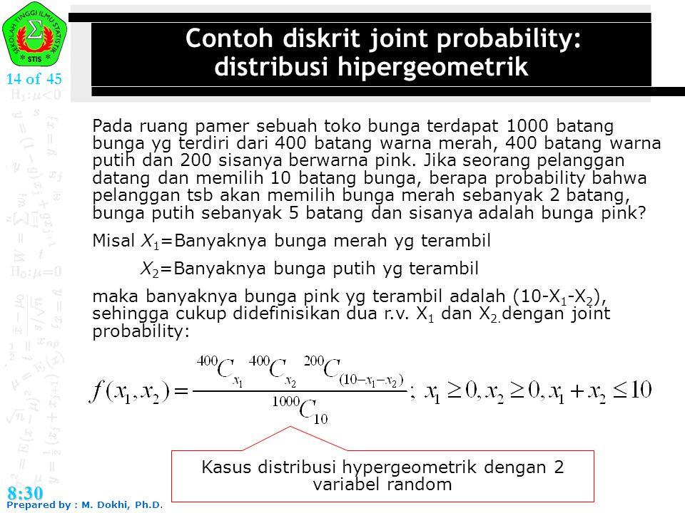Prepared by : M. Dokhi, Ph.D. 8:30 14 of 45 Contoh diskrit joint probability: distribusi hipergeometrik Pada ruang pamer sebuah toko bunga terdapat 10