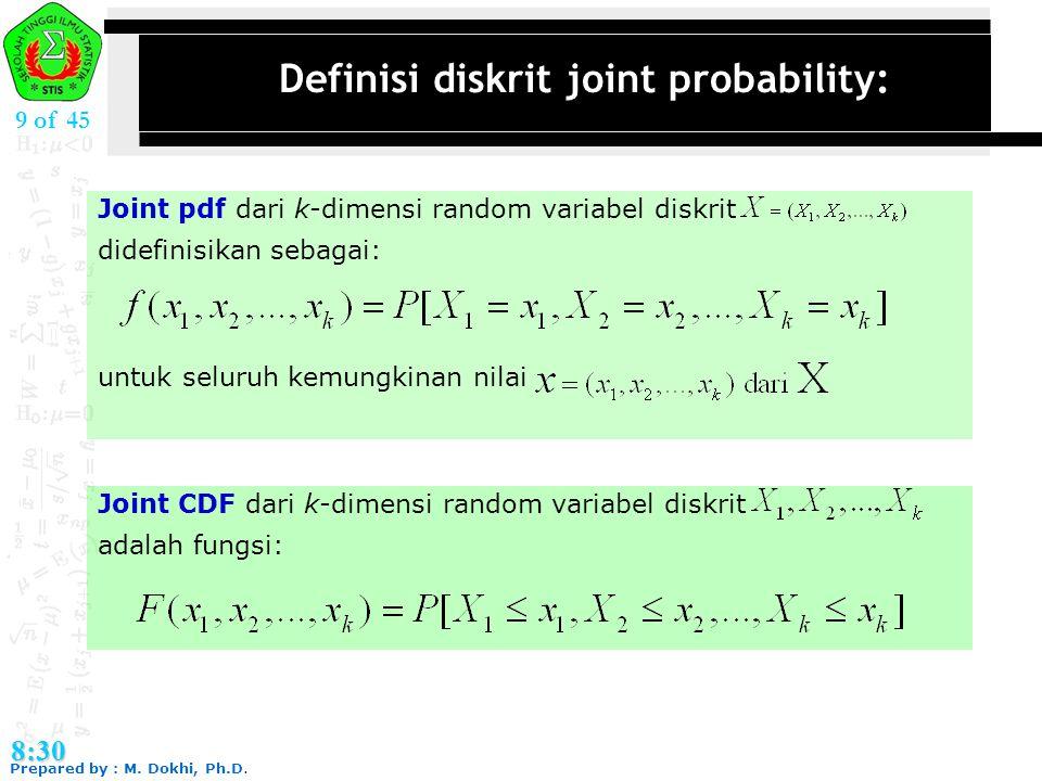 Prepared by : M. Dokhi, Ph.D. 8:30 9 of 45 Definisi diskrit joint probability: Joint pdf dari k-dimensi random variabel diskrit didefinisikan sebagai: