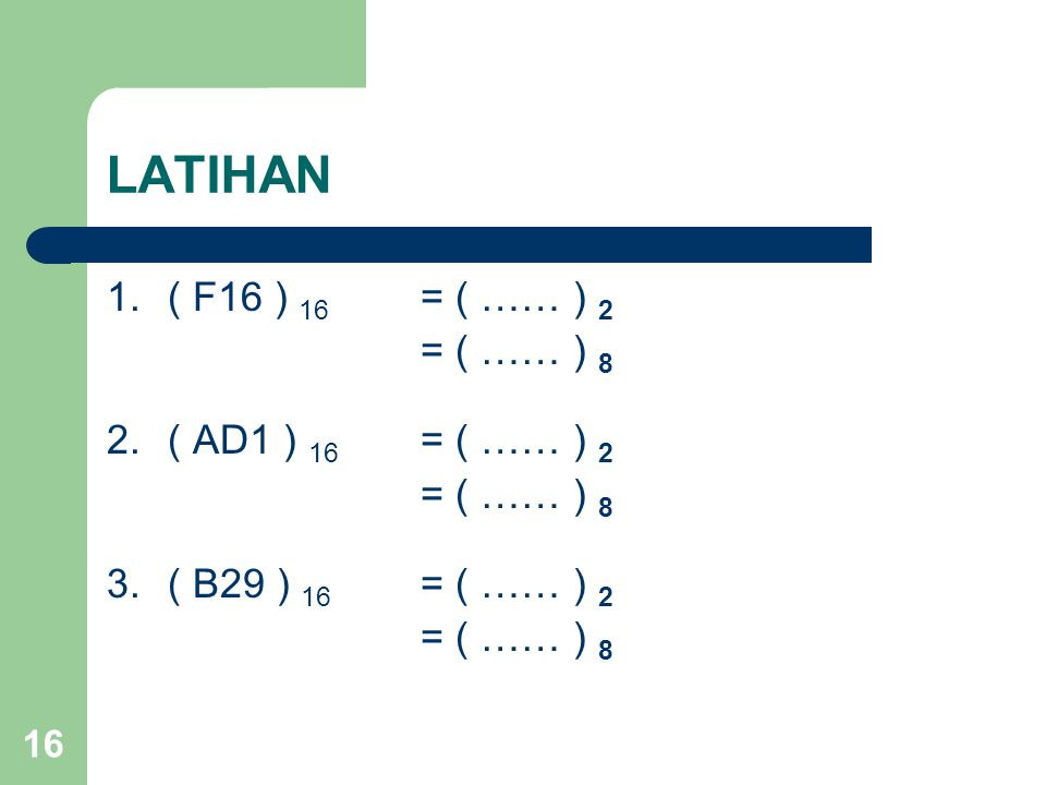 16 LATIHAN 1.( F16 ) 16 = ( …… ) 2 = ( …… ) 8 2.( AD1 ) 16 = ( …… ) 2 = ( …… ) 8 3.( B29 ) 16 = ( …… ) 2 = ( …… ) 8