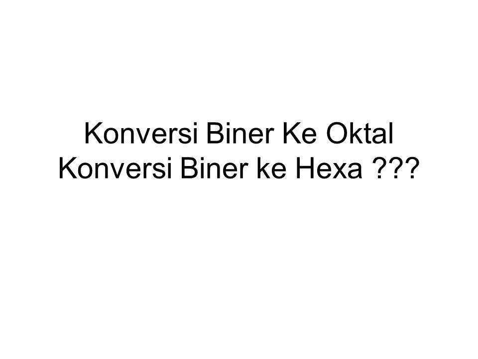 Konversi Biner Ke Oktal Konversi Biner ke Hexa ???