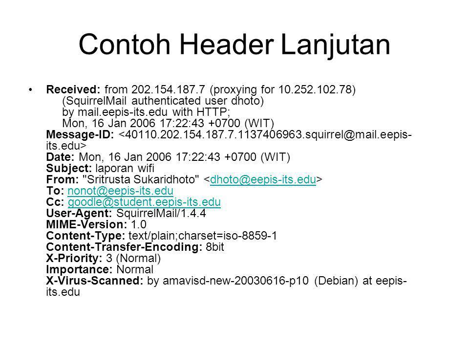 Contoh Header Lanjutan Received: from 202.154.187.7 (proxying for 10.252.102.78) (SquirrelMail authenticated user dhoto) by mail.eepis-its.edu with HTTP; Mon, 16 Jan 2006 17:22:43 +0700 (WIT) Message-ID: Date: Mon, 16 Jan 2006 17:22:43 +0700 (WIT) Subject: laporan wifi From: Sritrusta Sukaridhoto To: nonot@eepis-its.edu Cc: goodle@student.eepis-its.edu User-Agent: SquirrelMail/1.4.4 MIME-Version: 1.0 Content-Type: text/plain;charset=iso-8859-1 Content-Transfer-Encoding: 8bit X-Priority: 3 (Normal) Importance: Normal X-Virus-Scanned: by amavisd-new-20030616-p10 (Debian) at eepis- its.edu dhoto@eepis-its.edunonot@eepis-its.edugoodle@student.eepis-its.edu