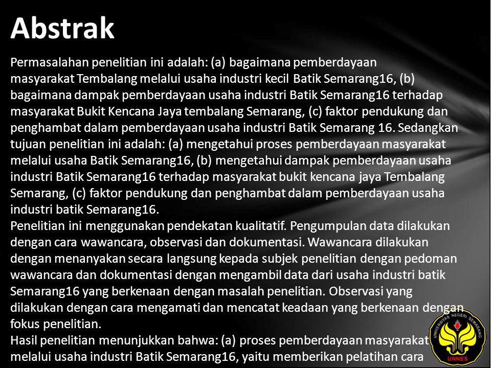 Abstrak Permasalahan penelitian ini adalah: (a) bagaimana pemberdayaan masyarakat Tembalang melalui usaha industri kecil Batik Semarang16, (b) bagaimana dampak pemberdayaan usaha industri Batik Semarang16 terhadap masyarakat Bukit Kencana Jaya tembalang Semarang, (c) faktor pendukung dan penghambat dalam pemberdayaan usaha industri Batik Semarang 16.