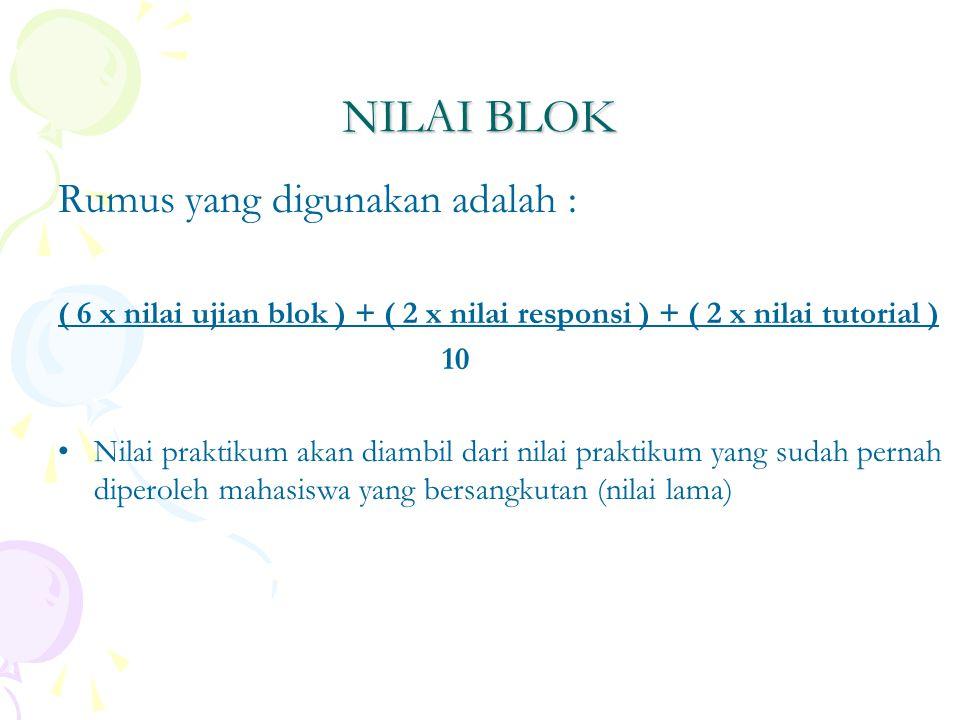 NILAI BLOK Rumus yang digunakan adalah : ( 6 x nilai ujian blok ) + ( 2 x nilai responsi ) + ( 2 x nilai tutorial ) 10 Nilai praktikum akan diambil dari nilai praktikum yang sudah pernah diperoleh mahasiswa yang bersangkutan (nilai lama)