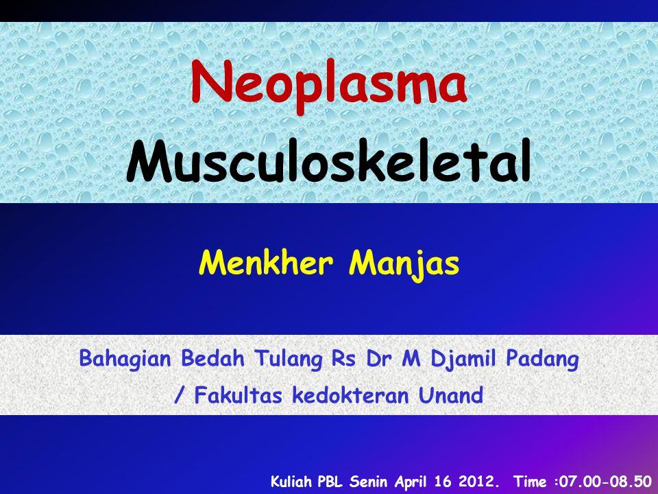 Neoplasma Musculoskeletal Menkher Manjas Bahagian Bedah Tulang Rs Dr M Djamil Padang / Fakultas kedokteran Unand Kuliah PBL Senin April 16 2012.