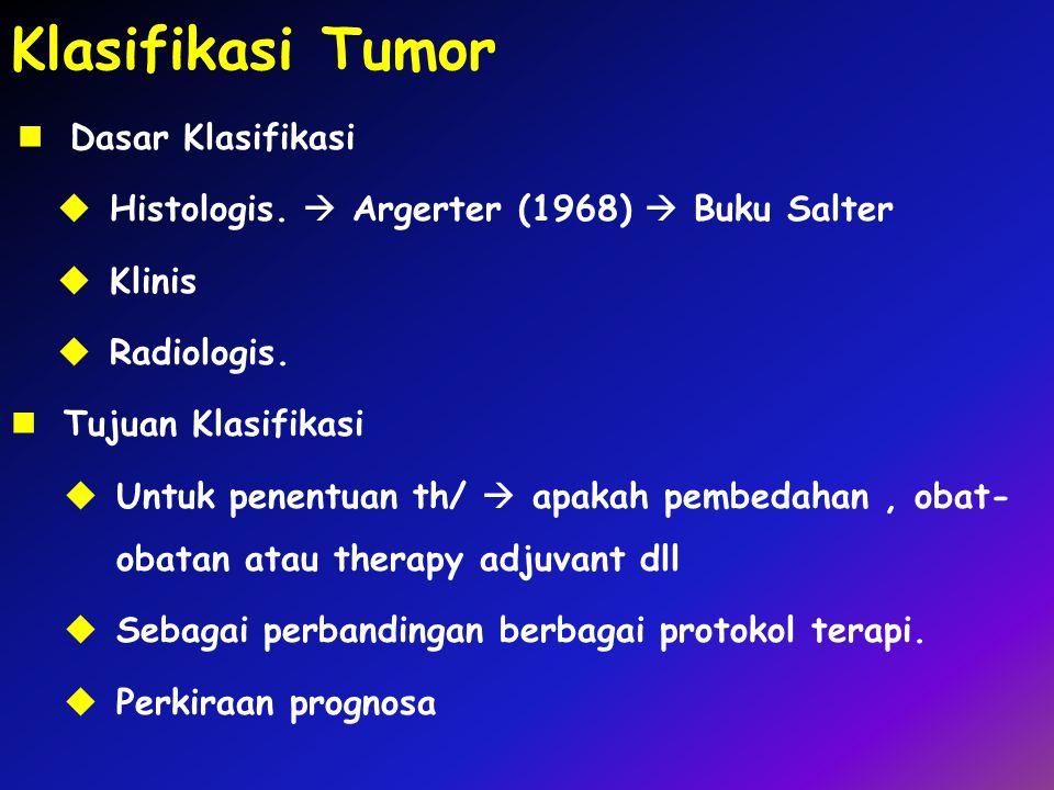 Klasifikasi Tumor Dasar Klasifikasi  Histologis.  Argerter (1968)  Buku Salter  Klinis  Radiologis. Tujuan Klasifikasi  Untuk penentuan th/  ap