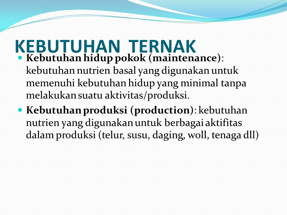 KEBUTUHAN TERNAK Kebutuhan hidup pokok (maintenance): kebutuhan nutrien basal yang digunakan untuk memenuhi kebutuhan hidup yang minimal tanpa melakukan suatu aktivitas/produksi.