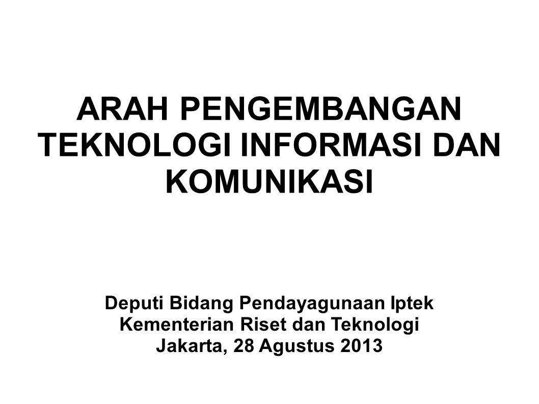 ARAH PENGEMBANGAN TEKNOLOGI INFORMASI DAN KOMUNIKASI Deputi Bidang Pendayagunaan Iptek Kementerian Riset dan Teknologi Jakarta, 28 Agustus 2013