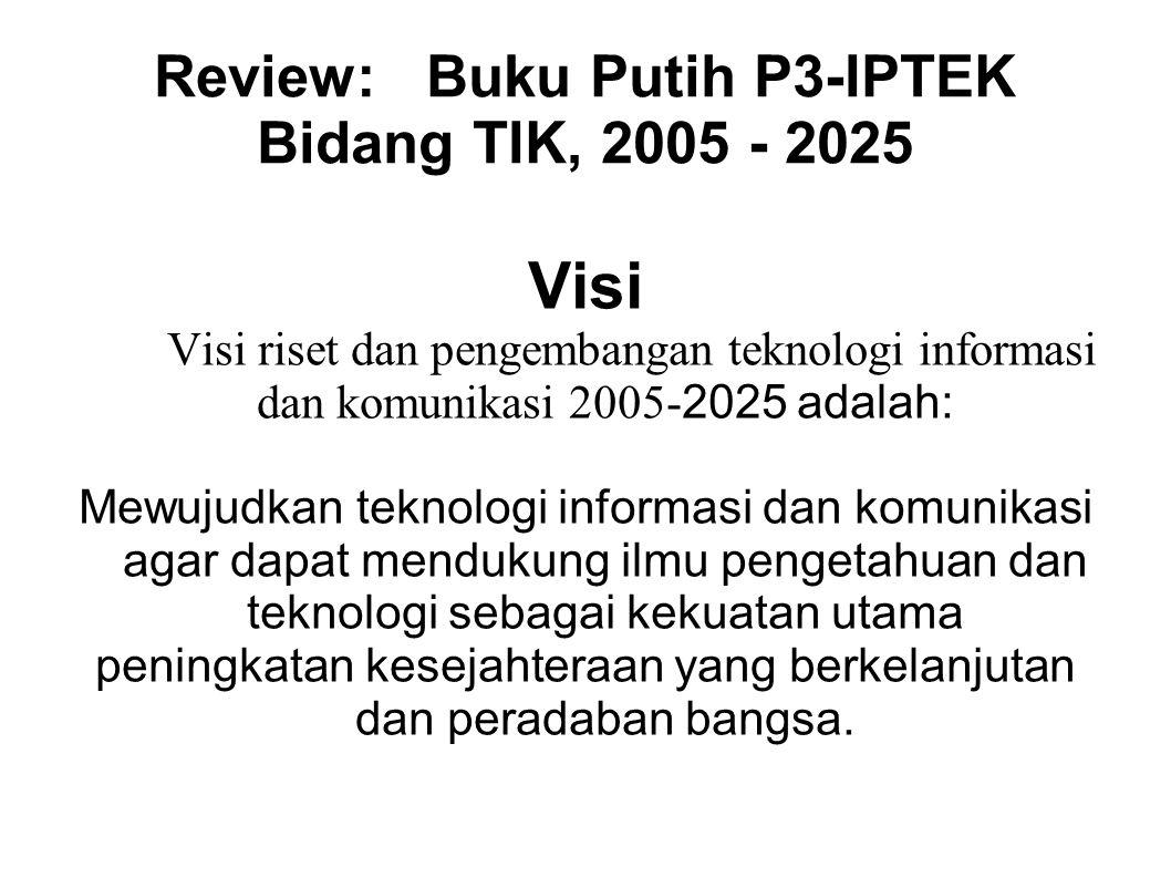 Review: Buku Putih P3-IPTEK Bidang TIK, 2005 - 2025 Visi Visi riset dan pengembangan teknologi informasi dan komunikasi 2005- 2025 adalah: Mewujudkan
