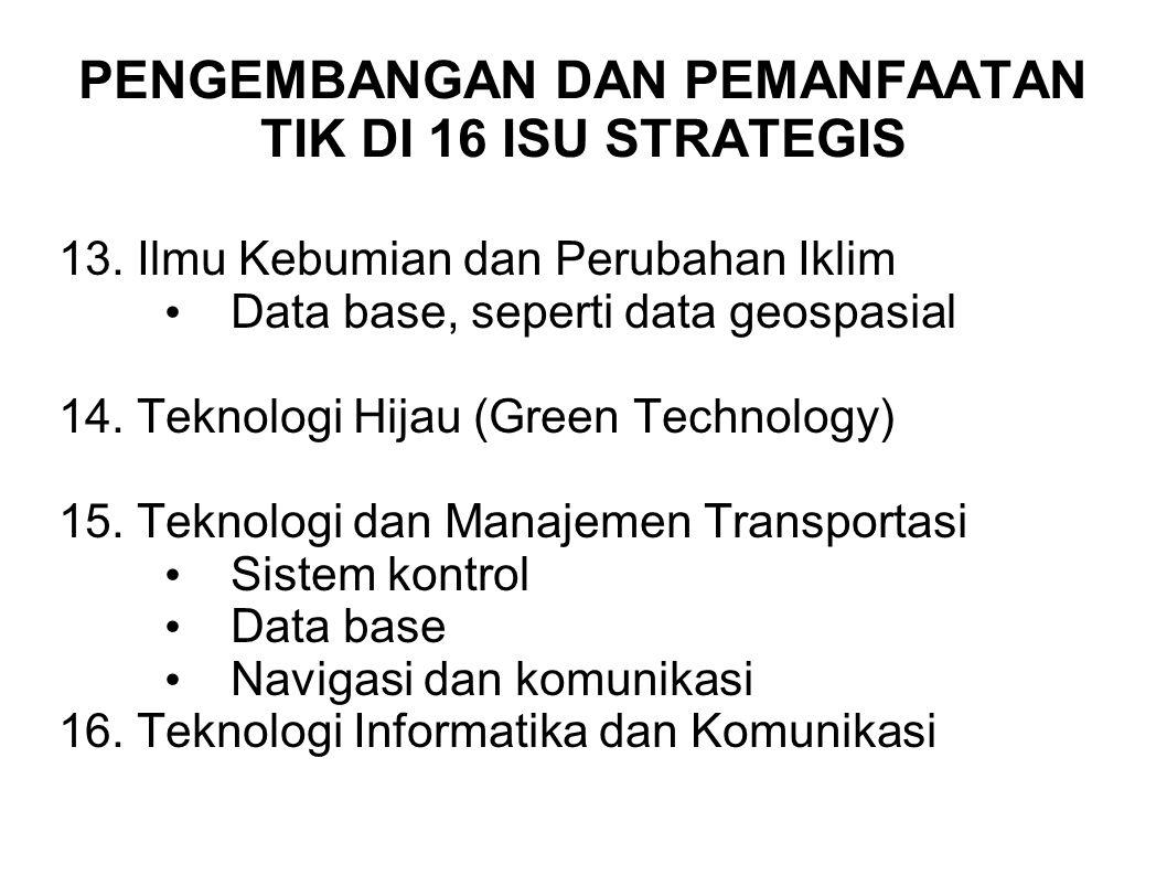 PENGEMBANGAN DAN PEMANFAATAN TIK DI 16 ISU STRATEGIS 13. Ilmu Kebumian dan Perubahan Iklim Data base, seperti data geospasial 14. Teknologi Hijau (Gre