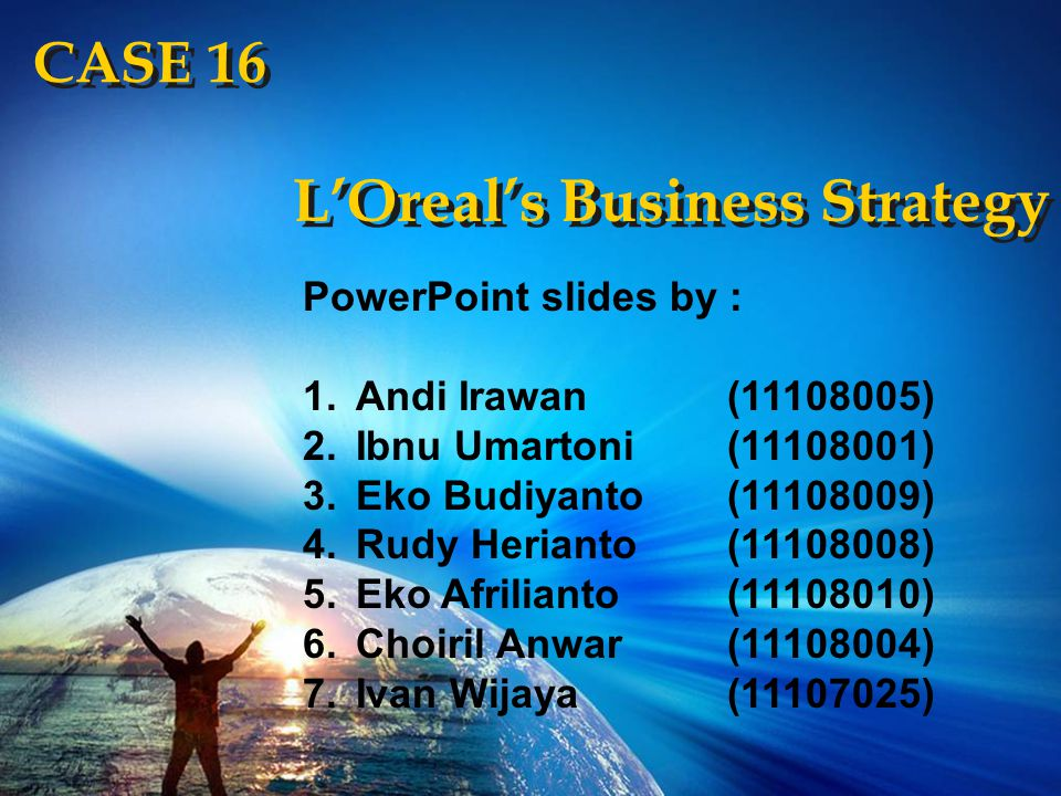 CASE 16 L'Oreal's Business Strategy Our Mission : At L'ORÉAL, we believe that everyone aspires to beauty.