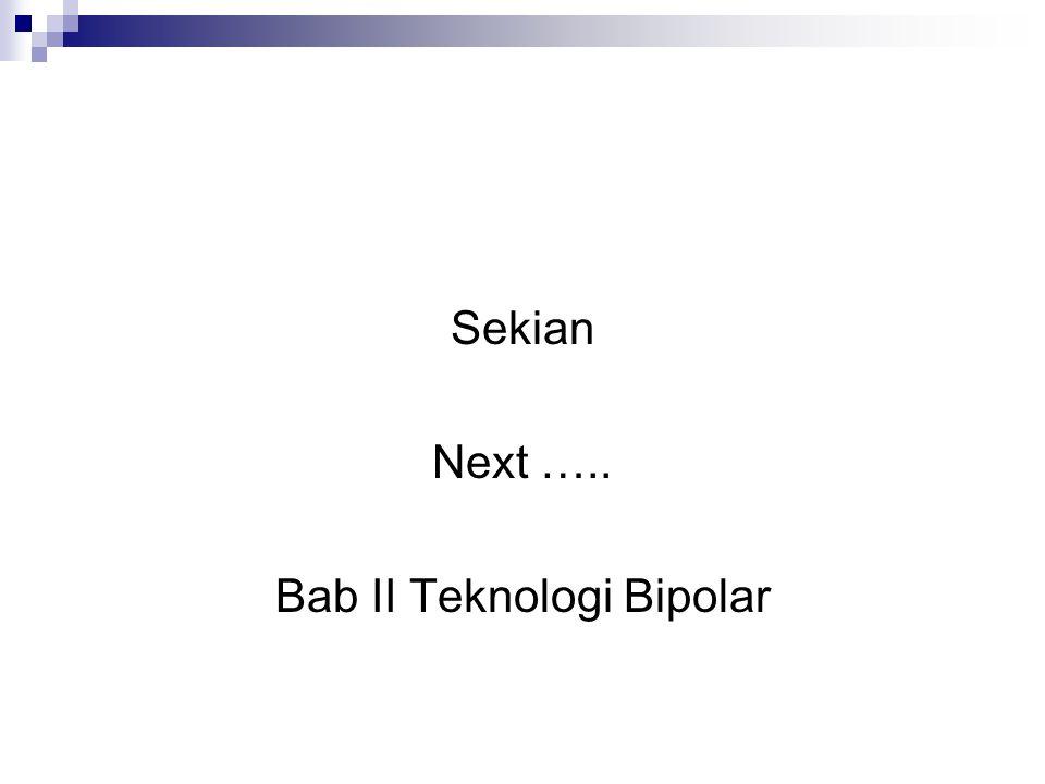 Sekian Next ….. Bab II Teknologi Bipolar