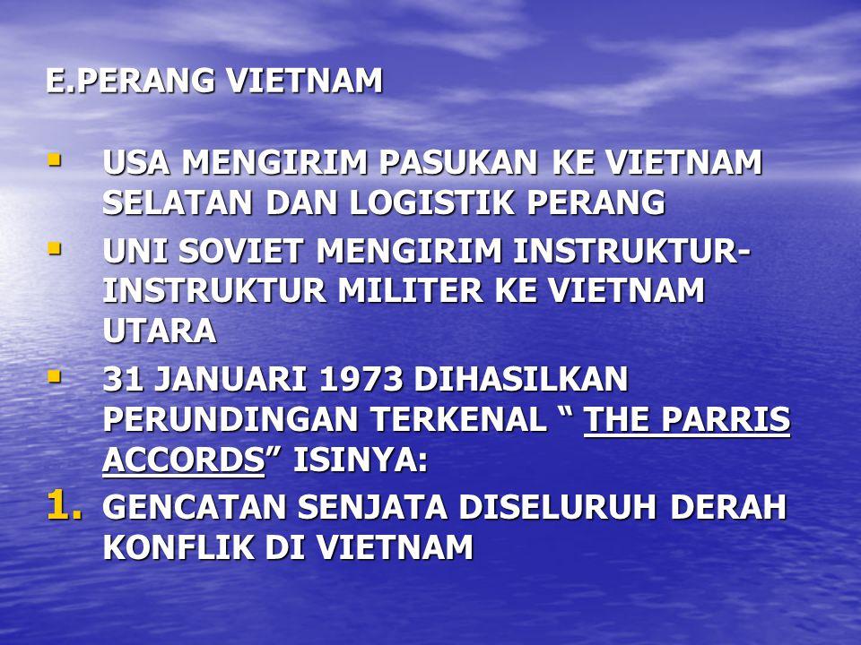 E.PERANG VIETNAM  USA MENGIRIM PASUKAN KE VIETNAM SELATAN DAN LOGISTIK PERANG  UNI SOVIET MENGIRIM INSTRUKTUR- INSTRUKTUR MILITER KE VIETNAM UTARA  31 JANUARI 1973 DIHASILKAN PERUNDINGAN TERKENAL THE PARRIS ACCORDS ISINYA: 1.