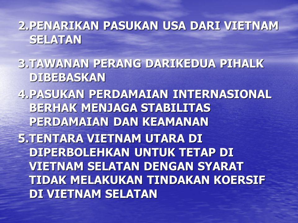 2.PENARIKAN PASUKAN USA DARI VIETNAM SELATAN 3.TAWANAN PERANG DARIKEDUA PIHALK DIBEBASKAN 4.PASUKAN PERDAMAIAN INTERNASIONAL BERHAK MENJAGA STABILITAS PERDAMAIAN DAN KEAMANAN 5.TENTARA VIETNAM UTARA DI DIPERBOLEHKAN UNTUK TETAP DI VIETNAM SELATAN DENGAN SYARAT TIDAK MELAKUKAN TINDAKAN KOERSIF DI VIETNAM SELATAN