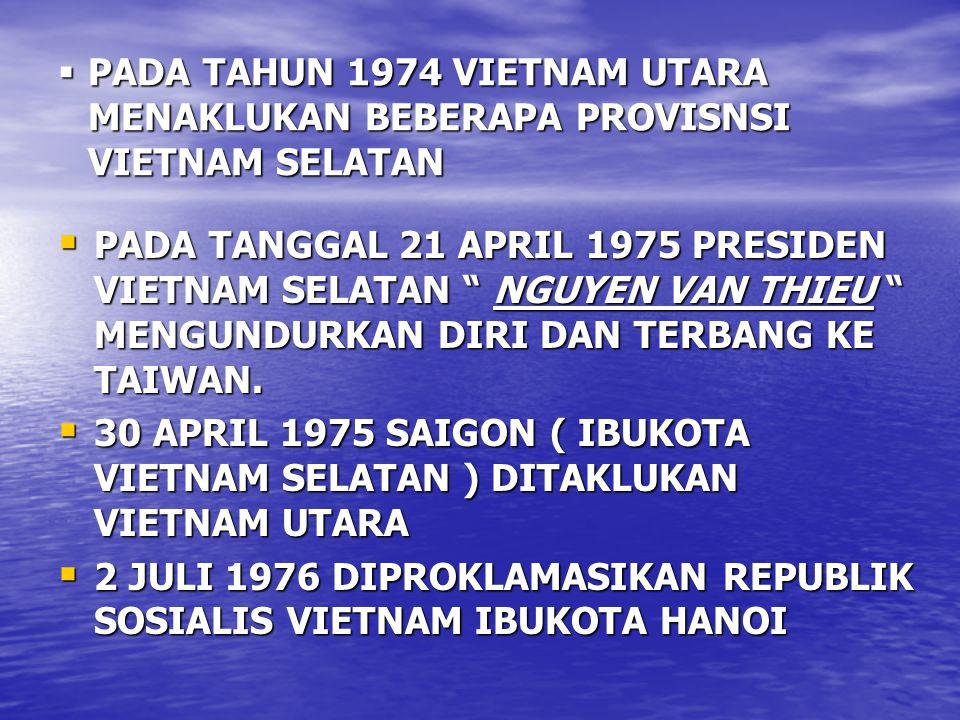  PADA TAHUN 1974 VIETNAM UTARA MENAKLUKAN BEBERAPA PROVISNSI VIETNAM SELATAN  PADA TANGGAL 21 APRIL 1975 PRESIDEN VIETNAM SELATAN NGUYEN VAN THIEU MENGUNDURKAN DIRI DAN TERBANG KE TAIWAN.