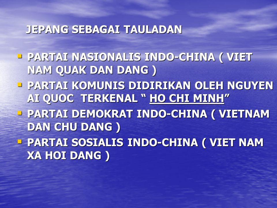JEPANG SEBAGAI TAULADAN  PARTAI NASIONALIS INDO-CHINA ( VIET NAM QUAK DAN DANG )  PARTAI KOMUNIS DIDIRIKAN OLEH NGUYEN AI QUOC TERKENAL HO CHI MINH  PARTAI DEMOKRAT INDO-CHINA ( VIETNAM DAN CHU DANG )  PARTAI SOSIALIS INDO-CHINA ( VIET NAM XA HOI DANG )