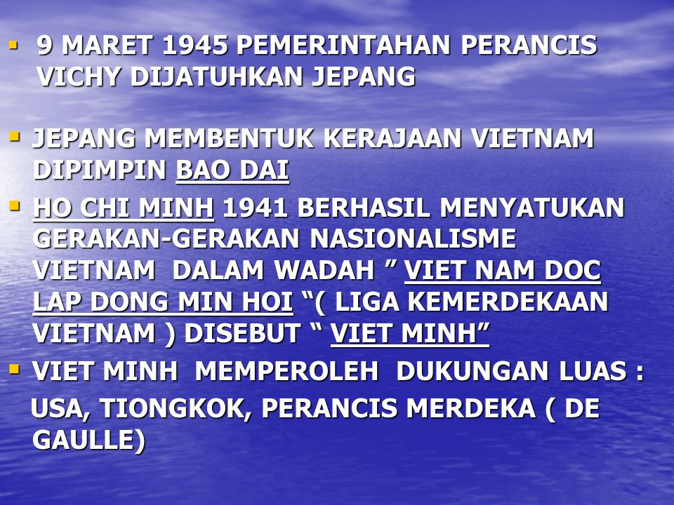  9 MARET 1945 PEMERINTAHAN PERANCIS VICHY DIJATUHKAN JEPANG  JEPANG MEMBENTUK KERAJAAN VIETNAM DIPIMPIN BAO DAI  HO CHI MINH 1941 BERHASIL MENYATUKAN GERAKAN-GERAKAN NASIONALISME VIETNAM DALAM WADAH VIET NAM DOC LAP DONG MIN HOI ( LIGA KEMERDEKAAN VIETNAM ) DISEBUT VIET MINH  VIET MINH MEMPEROLEH DUKUNGAN LUAS : USA, TIONGKOK, PERANCIS MERDEKA ( DE GAULLE) USA, TIONGKOK, PERANCIS MERDEKA ( DE GAULLE)