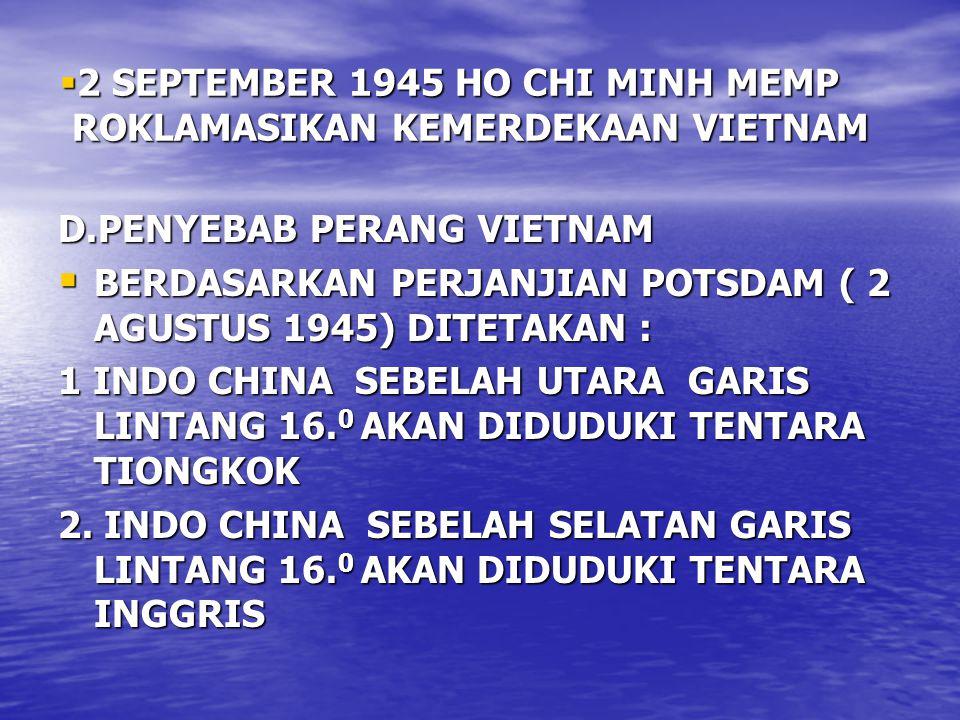  2 SEPTEMBER 1945 HO CHI MINH MEMP ROKLAMASIKAN KEMERDEKAAN VIETNAM D.PENYEBAB PERANG VIETNAM  BERDASARKAN PERJANJIAN POTSDAM ( 2 AGUSTUS 1945) DITETAKAN : 1 INDO CHINA SEBELAH UTARA GARIS LINTANG 16.