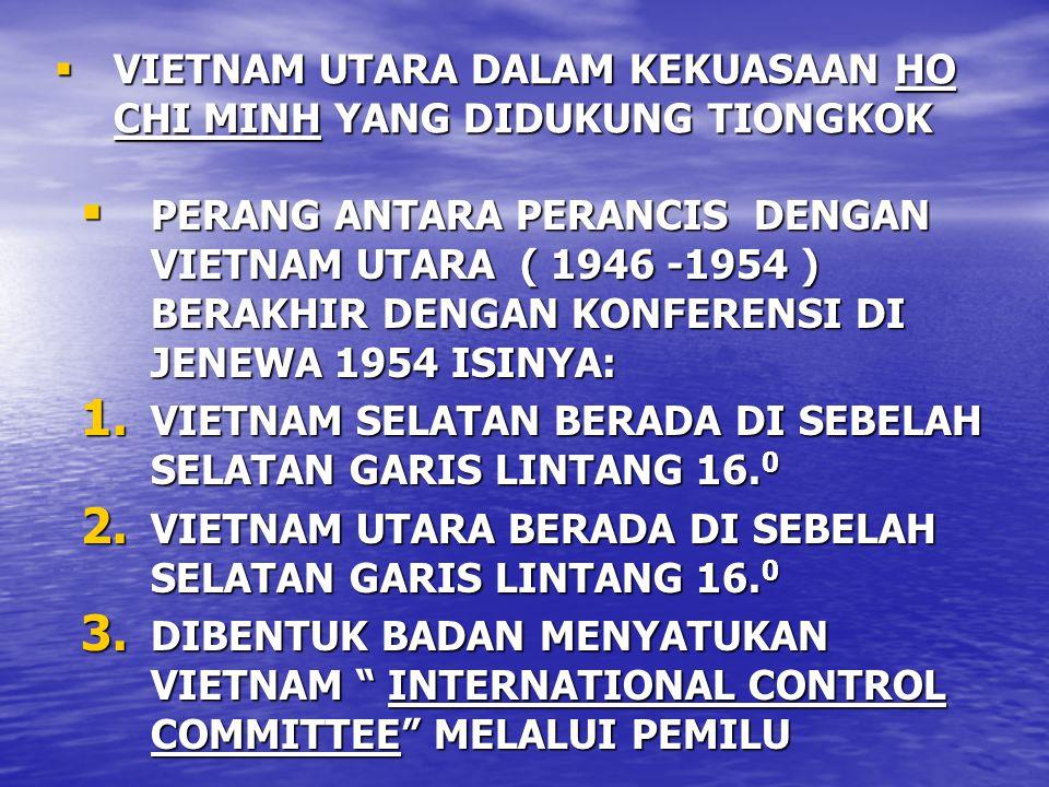  VIETNAM UTARA DALAM KEKUASAAN HO CHI MINH YANG DIDUKUNG TIONGKOK  PERANG ANTARA PERANCIS DENGAN VIETNAM UTARA ( 1946 -1954 ) BERAKHIR DENGAN KONFERENSI DI JENEWA 1954 ISINYA: 1.