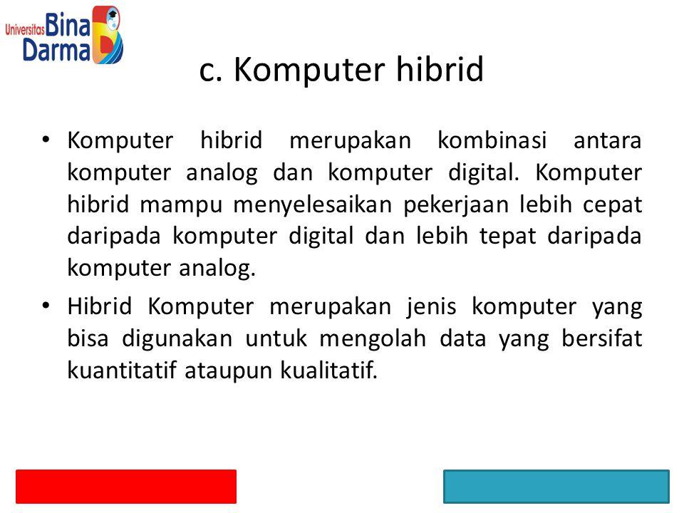 Komputer hibrid merupakan kombinasi antara komputer analog dan komputer digital. Komputer hibrid mampu menyelesaikan pekerjaan lebih cepat daripada ko
