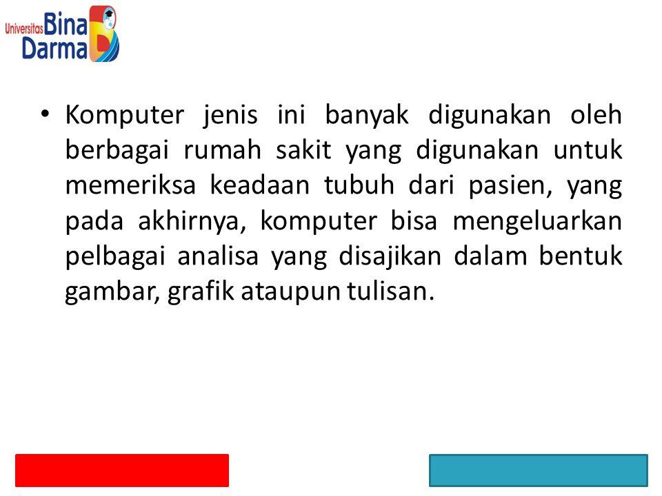 Komputer jenis ini banyak digunakan oleh berbagai rumah sakit yang digunakan untuk memeriksa keadaan tubuh dari pasien, yang pada akhirnya, komputer b