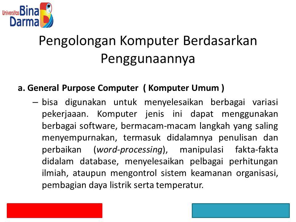 a. General Purpose Computer ( Komputer Umum ) – bisa digunakan untuk menyelesaikan berbagai variasi pekerjaaan. Komputer jenis ini dapat menggunakan b